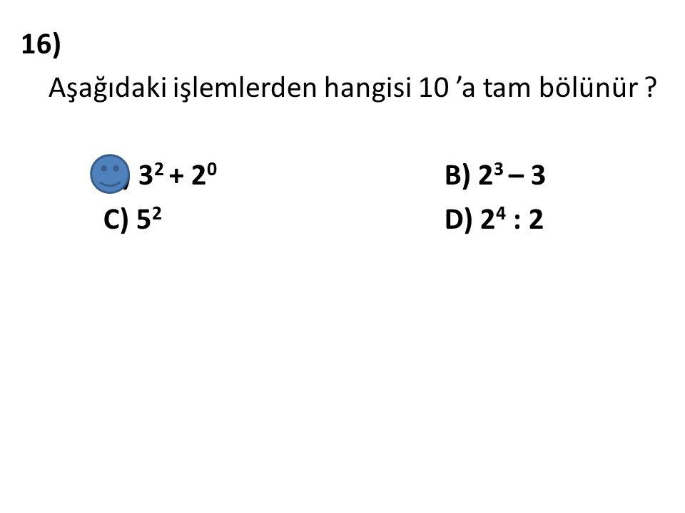 16) Aşağıdaki işlemlerden hangisi 10 'a tam bölünür ? A) 3 2 + 2 0 B) 2 3 – 3 C) 5 2 D) 2 4 : 2