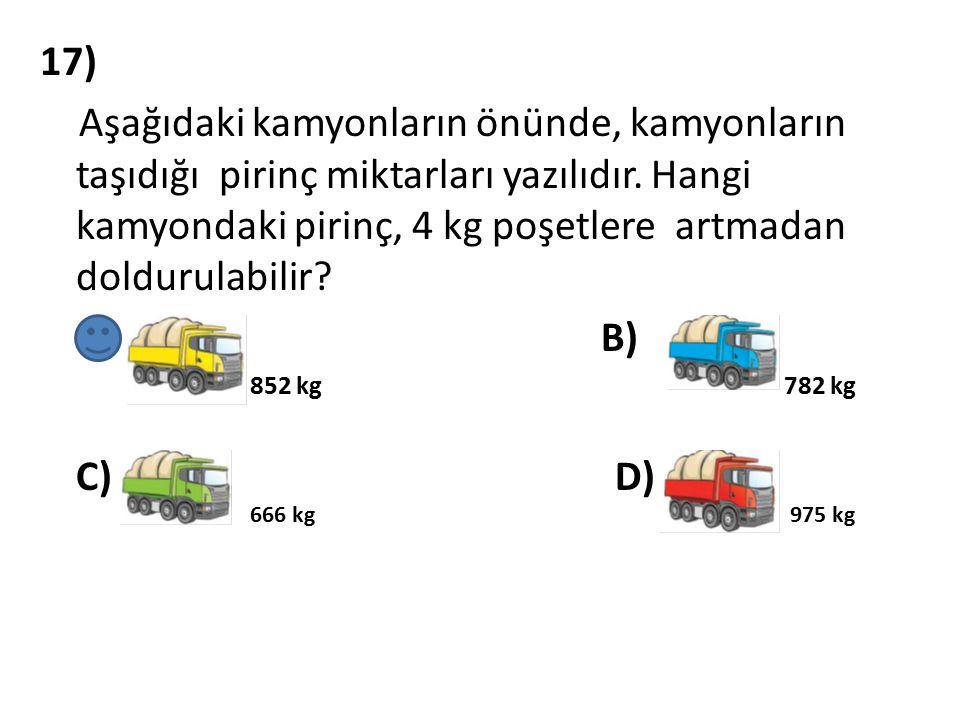 17) Aşağıdaki kamyonların önünde, kamyonların taşıdığı pirinç miktarları yazılıdır. Hangi kamyondaki pirinç, 4 kg poşetlere artmadan doldurulabilir? A