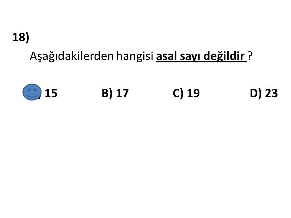 18) Aşağıdakilerden hangisi asal sayı değildir ? A) 15 B) 17 C) 19 D) 23