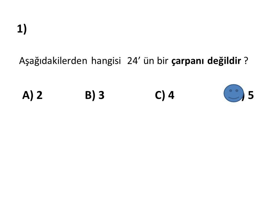 1) Aşağıdakilerden hangisi 24' ün bir çarpanı değildir ? A) 2 B) 3 C) 4 D) 5