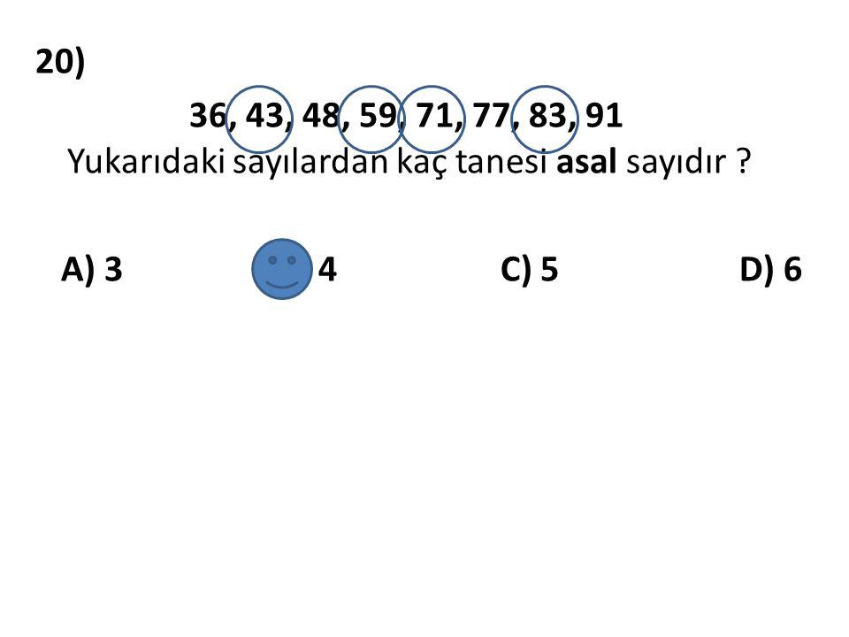 20) 36, 43, 48, 59, 71, 77, 83, 91 Yukarıdaki sayılardan kaç tanesi asal sayıdır ? A) 3 B) 4 C) 5 D) 6