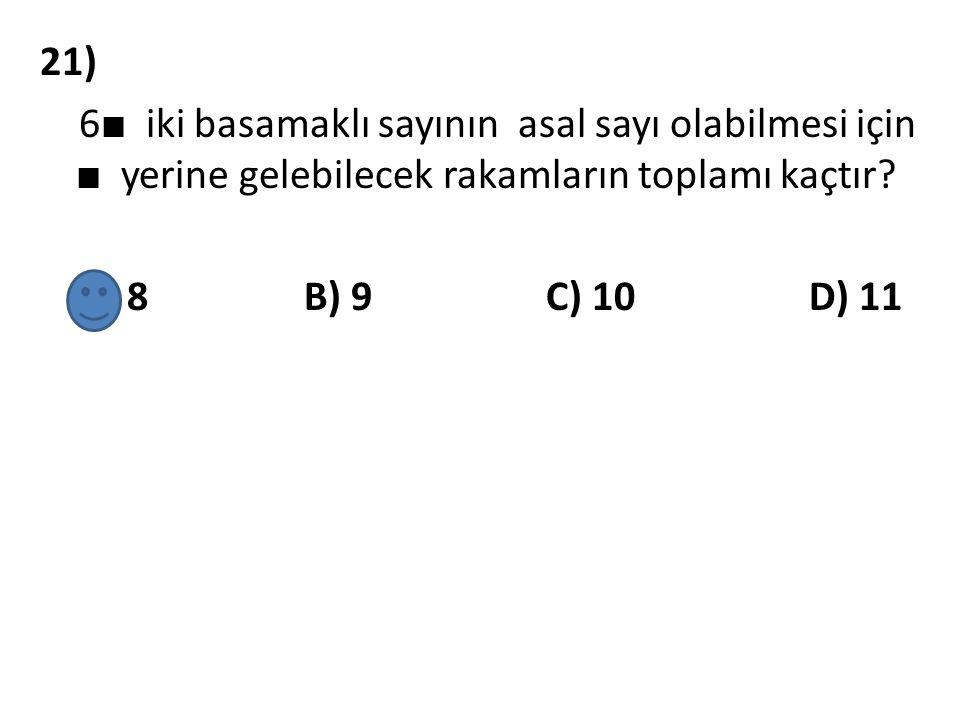 21) 6 ■ iki basamaklı sayının asal sayı olabilmesi için ■ yerine gelebilecek rakamların toplamı kaçtır? A) 8 B) 9 C) 10 D) 11