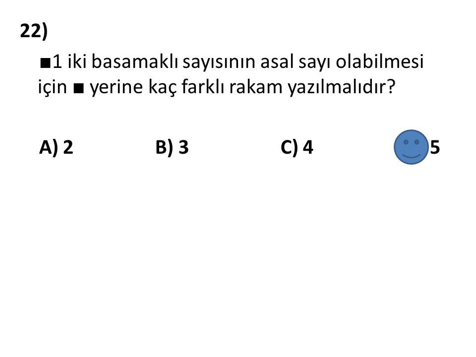 22) ■ 1 iki basamaklı sayısının asal sayı olabilmesi için ■ yerine kaç farklı rakam yazılmalıdır? A) 2 B) 3 C) 4 D) 5