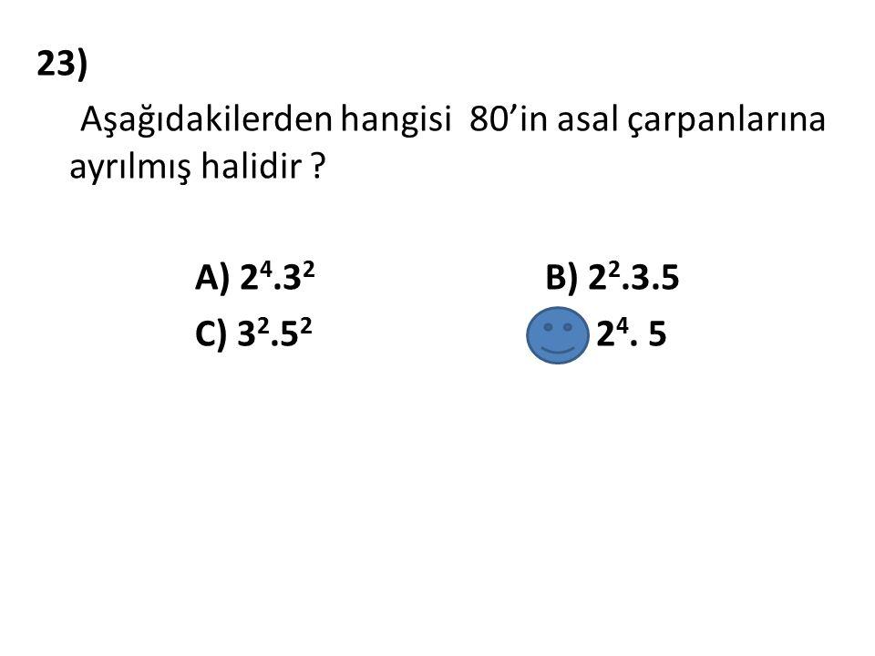 23) Aşağıdakilerden hangisi 80'in asal çarpanlarına ayrılmış halidir ? A) 2 4.3 2 B) 2 2.3.5 C) 3 2.5 2 D) 2 4. 5