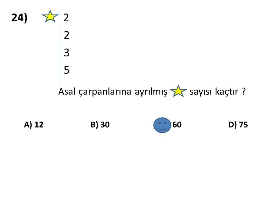 24) 2 2 3 5 Asal çarpanlarına ayrılmış sayısı kaçtır ? A) 12 B) 30 C) 60 D) 75