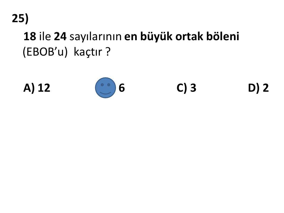 25) 18 ile 24 sayılarının en büyük ortak böleni (EBOB'u) kaçtır ? A) 12 B) 6 C) 3 D) 2