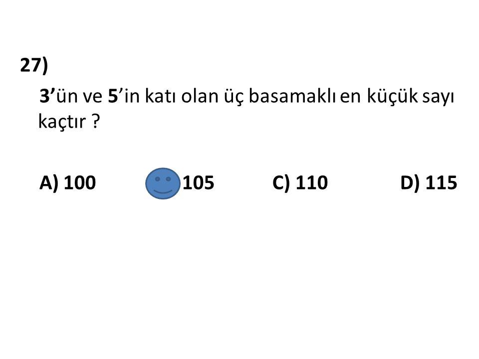 27) 3'ün ve 5'in katı olan üç basamaklı en küçük sayı kaçtır ? A) 100 B) 105 C) 110 D) 115