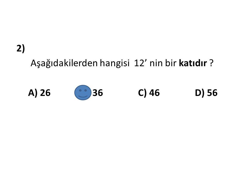 2) Aşağıdakilerden hangisi 12' nin bir katıdır ? A) 26 B) 36 C) 46 D) 56