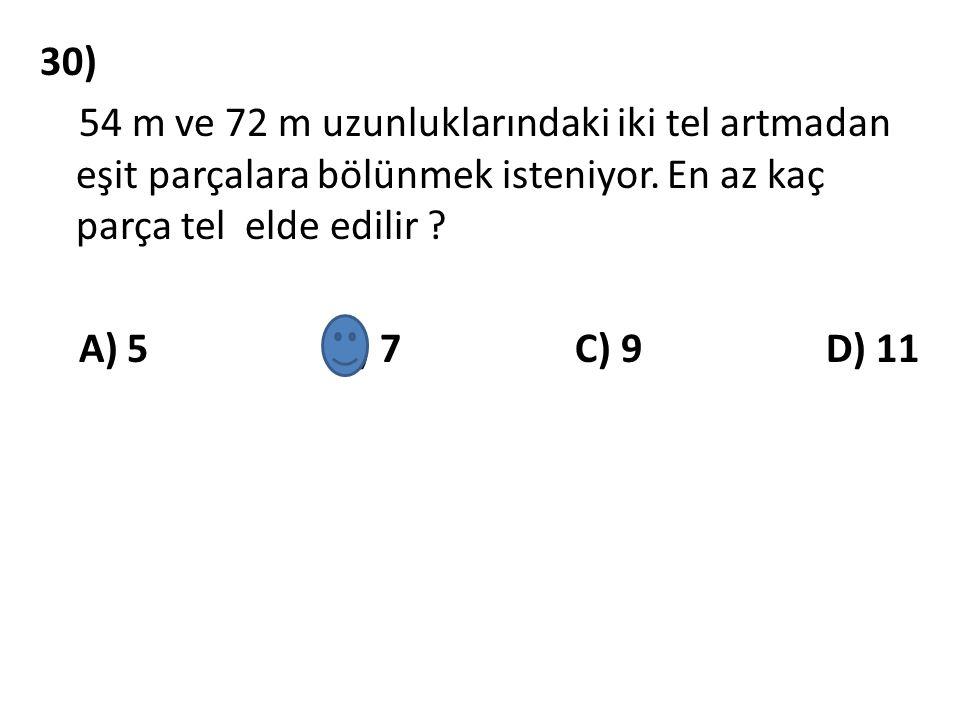 30) 54 m ve 72 m uzunluklarındaki iki tel artmadan eşit parçalara bölünmek isteniyor. En az kaç parça tel elde edilir ? A) 5 B) 7 C) 9 D) 11