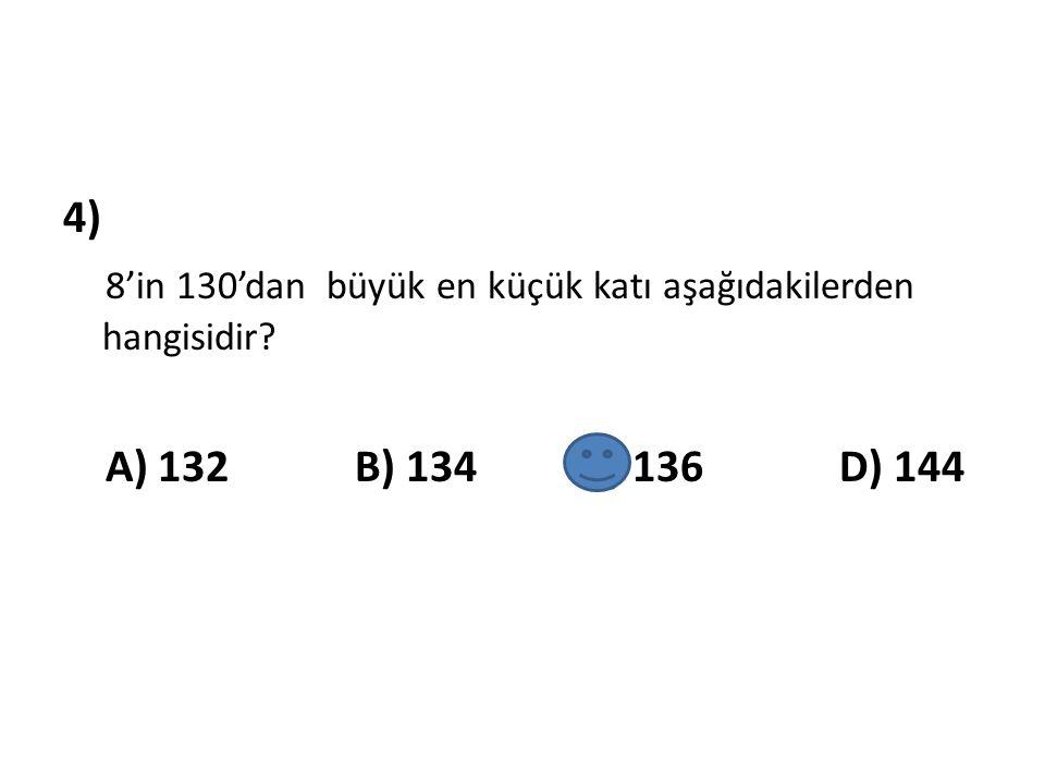 4) 8'in 130'dan büyük en küçük katı aşağıdakilerden hangisidir? A) 132 B) 134 C) 136 D) 144