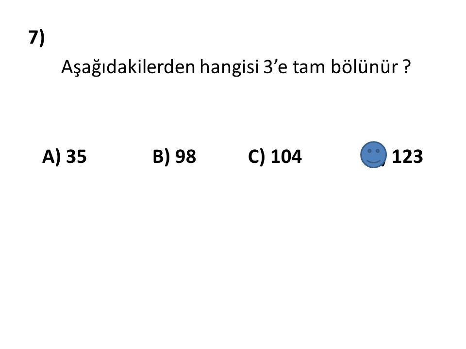 7) Aşağıdakilerden hangisi 3'e tam bölünür ? A) 35 B) 98 C) 104 D) 123