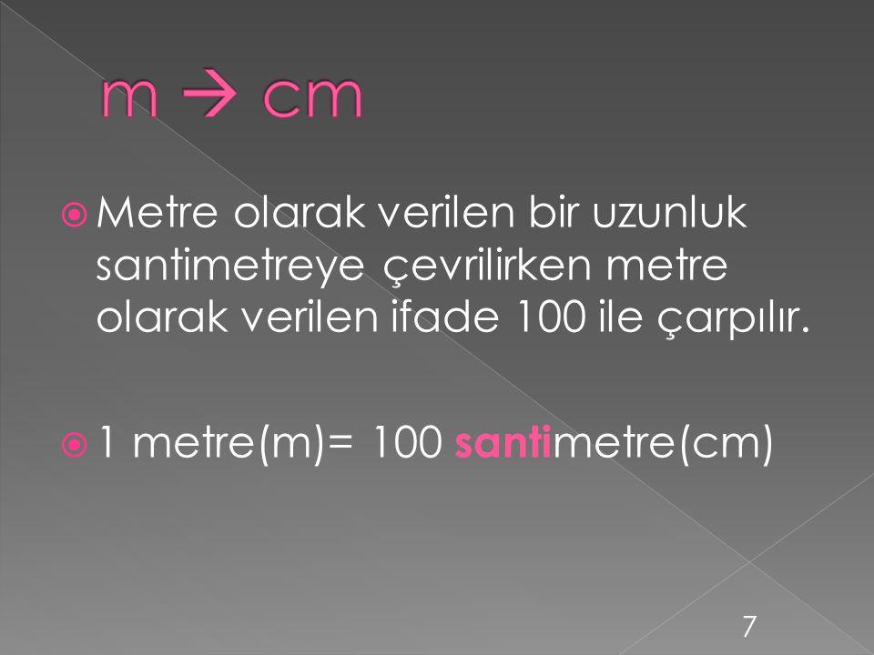  Santimetre(cm) olarak verilen bir uzunluk metre(m)ye çevrilirken santimetre(cm) olarak verilen ifade 100 e bölünür.