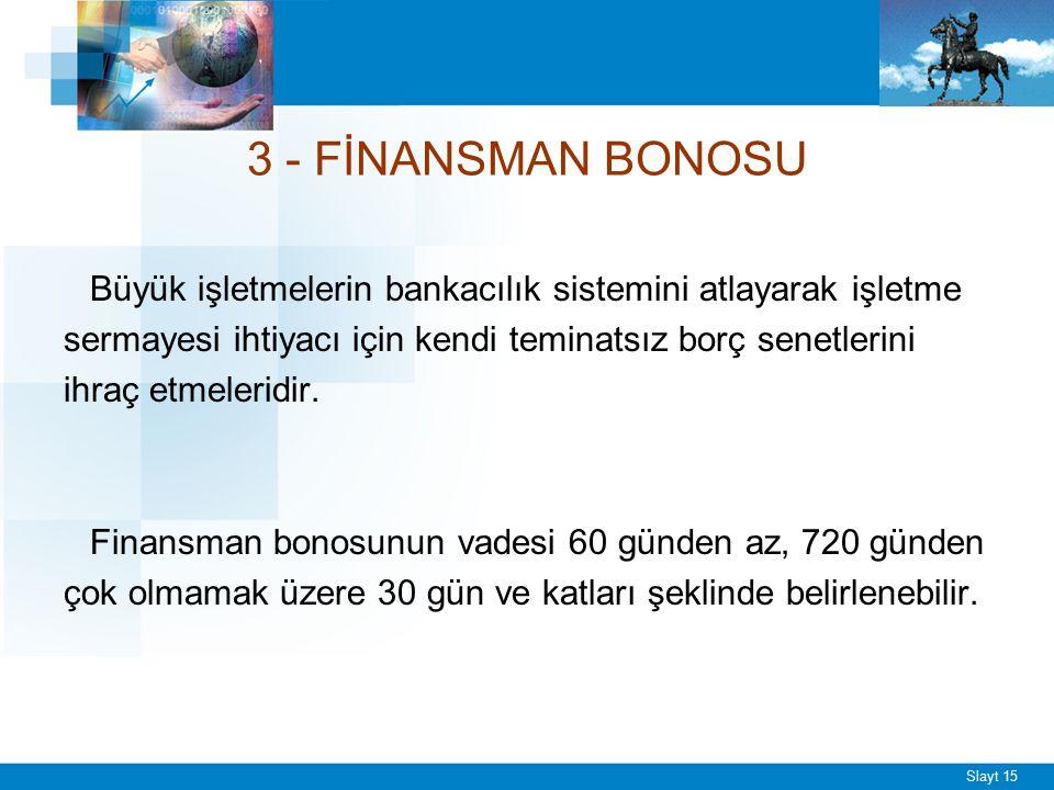 Slayt 15 3 - FİNANSMAN BONOSU Büyük işletmelerin bankacılık sistemini atlayarak işletme sermayesi ihtiyacı için kendi teminatsız borç senetlerini ihra