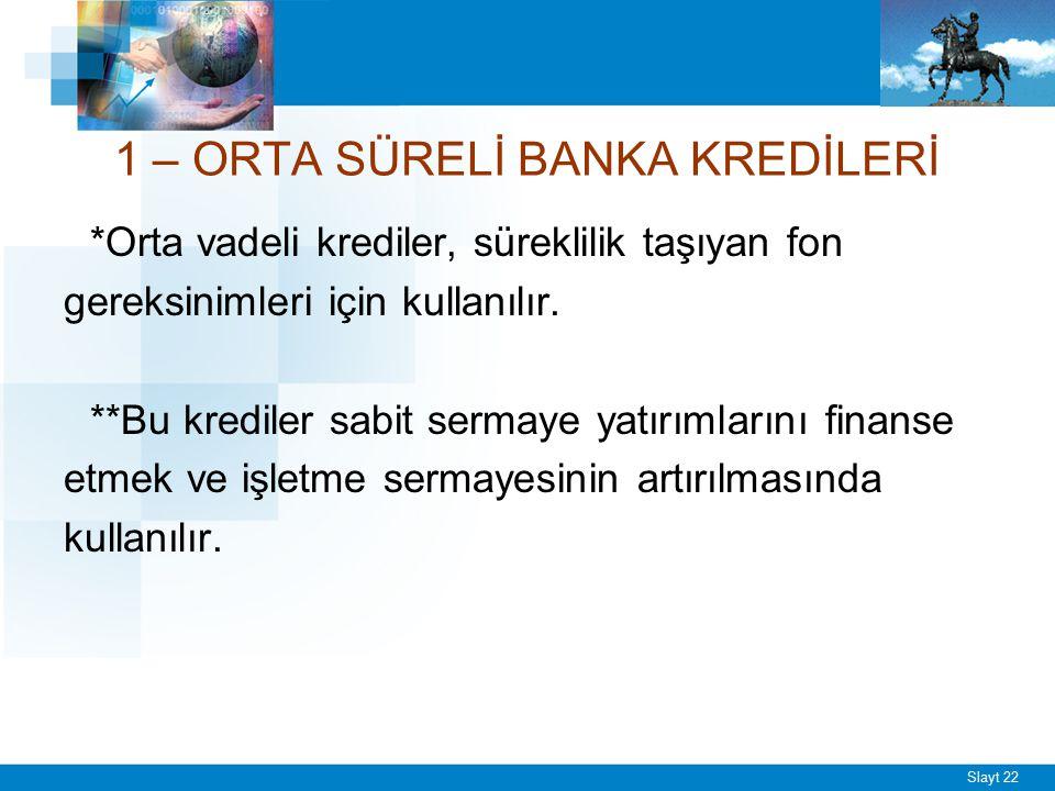 Slayt 22 1 – ORTA SÜRELİ BANKA KREDİLERİ *Orta vadeli krediler, süreklilik taşıyan fon gereksinimleri için kullanılır. **Bu krediler sabit sermaye yat