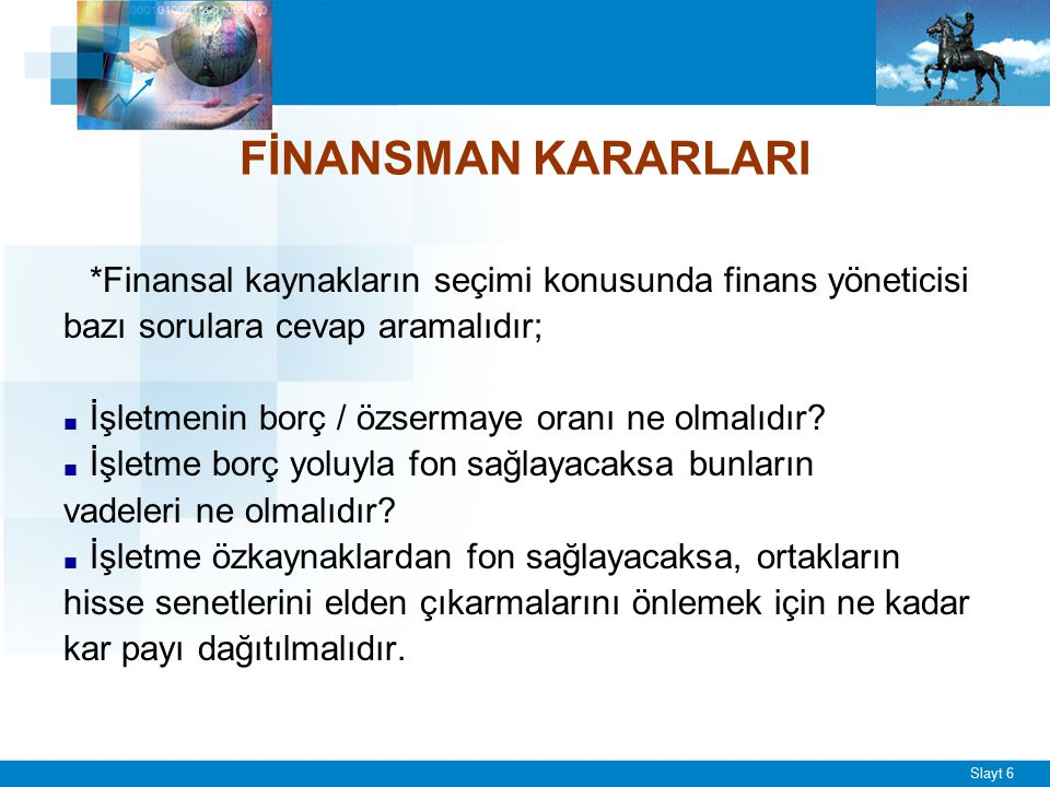Slayt 6 FİNANSMAN KARARLARI *Finansal kaynakların seçimi konusunda finans yöneticisi bazı sorulara cevap aramalıdır; ■ İşletmenin borç / özsermaye ora