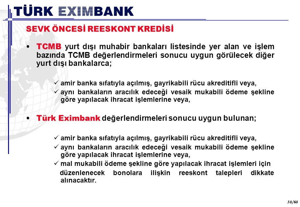 38 38/68 SEVK ÖNCESİ REESKONT KREDİSİ TCMBTCMB yurt dışı muhabir bankaları listesinde yer alan ve işlem bazında TCMB değerlendirmeleri sonucu uygun gö
