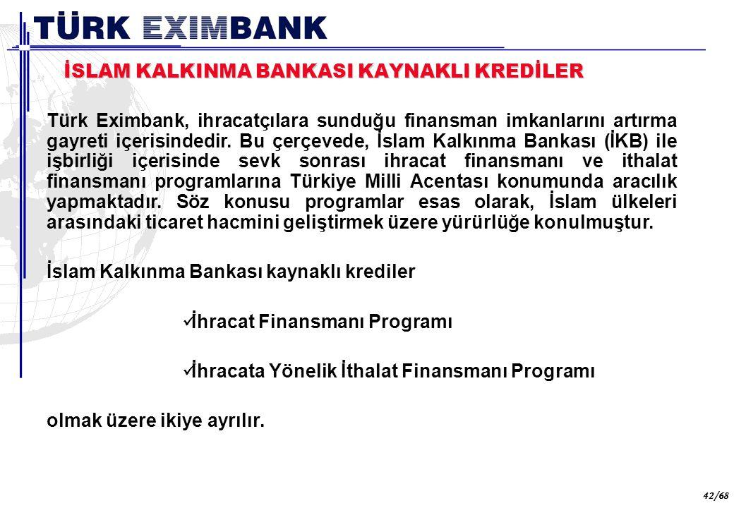 42 42/68 İSLAM KALKINMA BANKASI KAYNAKLI KREDİLER Türk Eximbank, ihracatçılara sunduğu finansman imkanlarını artırma gayreti içerisindedir. Bu çerçeve