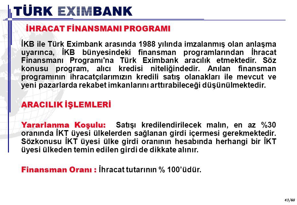 43 43/68 İHRACAT FİNANSMANI PROGRAMI İKB ile Türk Eximbank arasında 1988 yılında imzalanmış olan anlaşma uyarınca, İKB bünyesindeki finansman programl