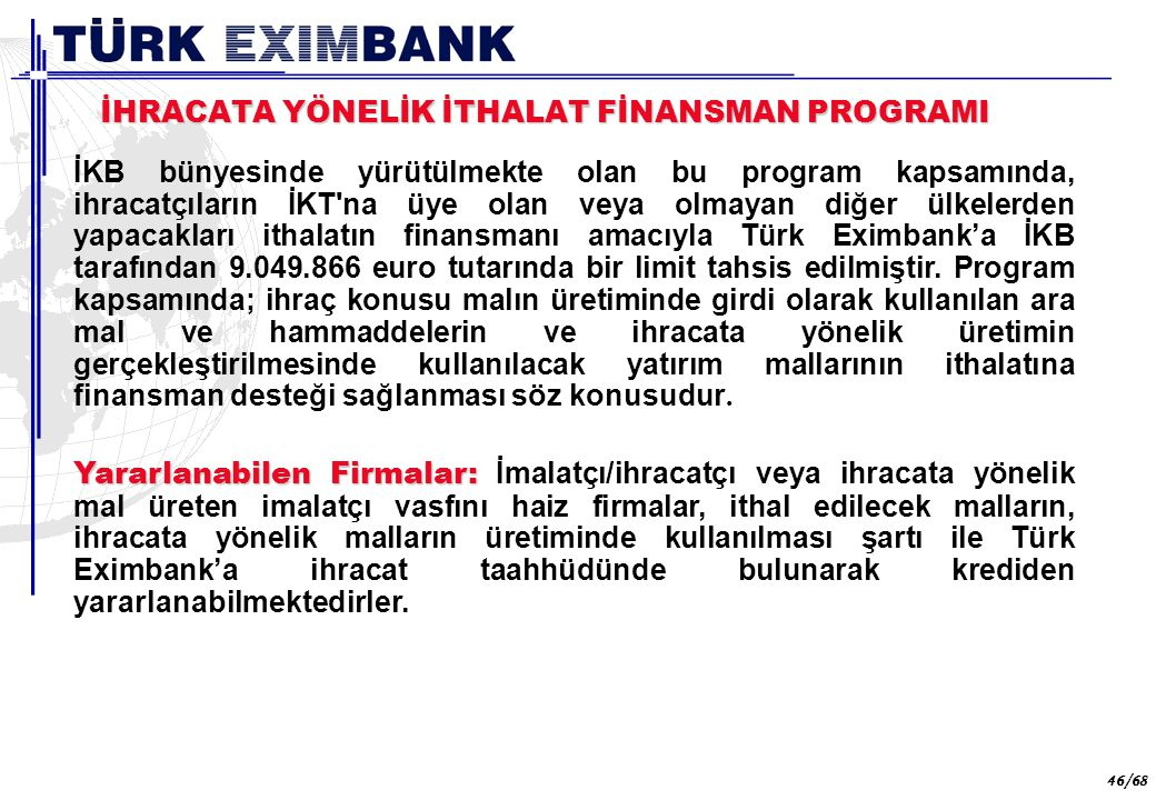 46 46/68 İHRACATA YÖNELİK İTHALAT FİNANSMAN PROGRAMI İKB bünyesinde yürütülmekte olan bu program kapsamında, ihracatçıların İKT'na üye olan veya olmay