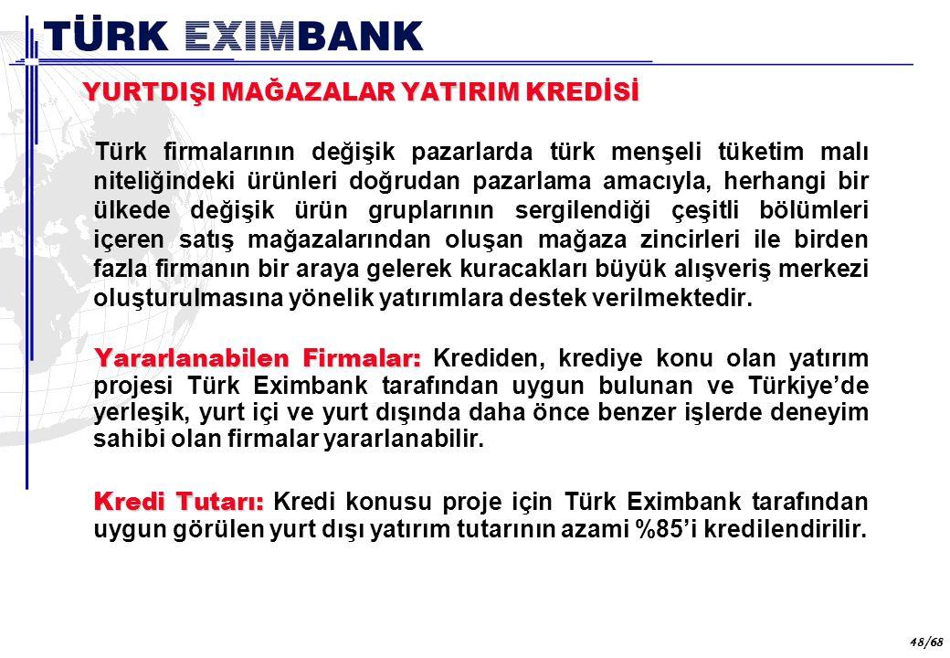 48 48/68 YURTDIŞI MAĞAZALAR YATIRIM KREDİSİ Türk firmalarının değişik pazarlarda türk menşeli tüketim malı niteliğindeki ürünleri doğrudan pazarlama a
