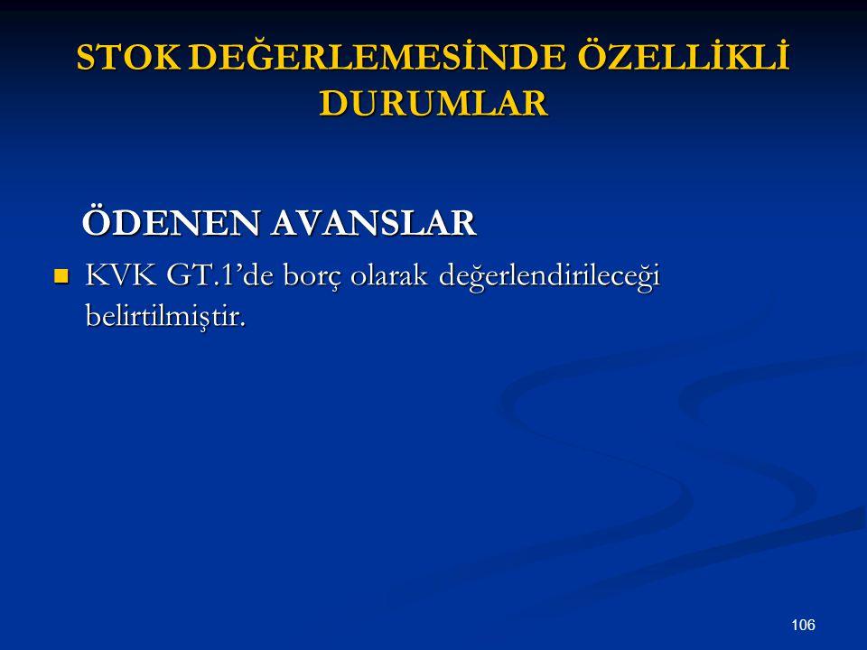 106 STOK DEĞERLEMESİNDE ÖZELLİKLİ DURUMLAR ÖDENEN AVANSLAR ÖDENEN AVANSLAR KVK GT.1'de borç olarak değerlendirileceği belirtilmiştir. KVK GT.1'de borç