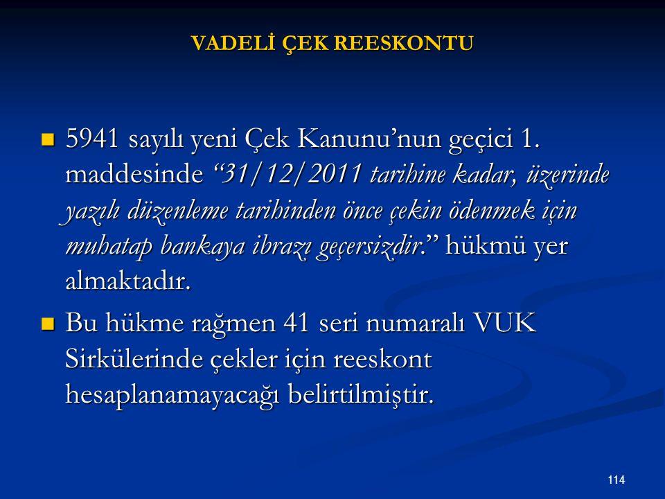 """114 VADELİ ÇEK REESKONTU 5941 sayılı yeni Çek Kanunu'nun geçici 1. maddesinde """"31/12/2011 tarihine kadar, üzerinde yazılı düzenleme tarihinden önce çe"""