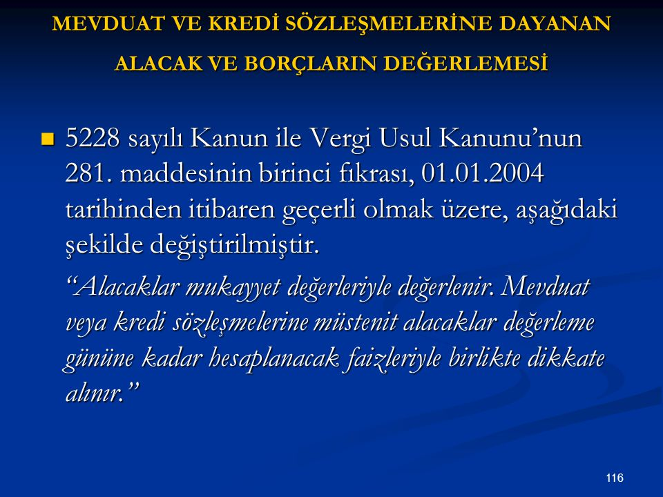 116 MEVDUAT VE KREDİ SÖZLEŞMELERİNE DAYANAN ALACAK VE BORÇLARIN DEĞERLEMESİ 5228 sayılı Kanun ile Vergi Usul Kanunu'nun 281. maddesinin birinci fıkras