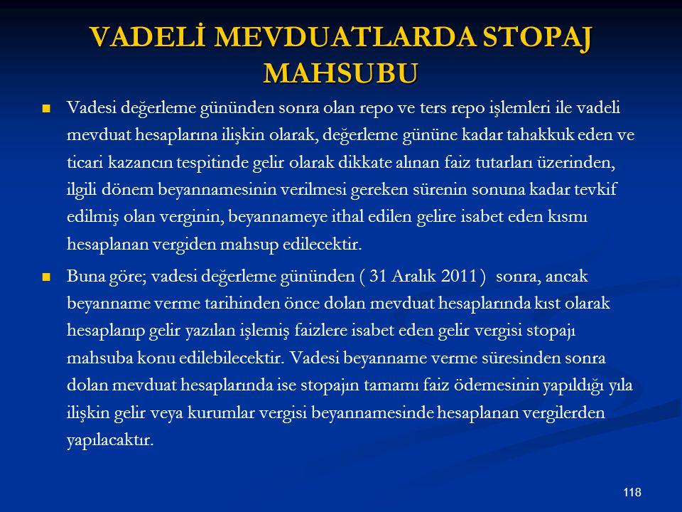 118 VADELİ MEVDUATLARDA STOPAJ MAHSUBU Vadesi değerleme gününden sonra olan repo ve ters repo işlemleri ile vadeli mevduat hesaplarına ilişkin olarak,