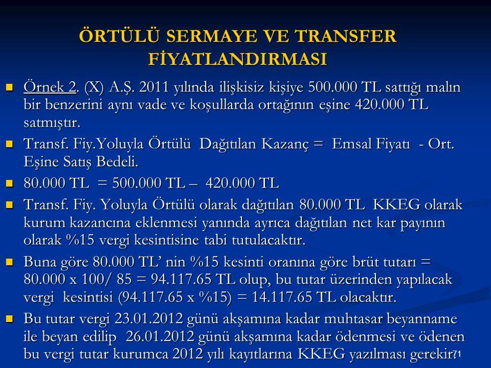 71 ÖRTÜLÜ SERMAYE VE TRANSFER FİYATLANDIRMASI Örnek 2. (X) A.Ş. 2011 yılında ilişkisiz kişiye 500.000 TL sattığı malın bir benzerini aynı vade ve koşu
