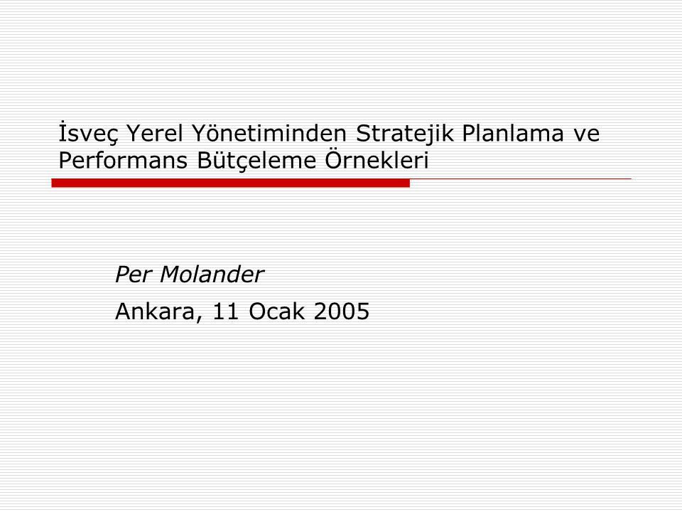 İsveç Yerel Yönetiminden Stratejik Planlama ve Performans Bütçeleme Örnekleri Per Molander Ankara, 11 Ocak 2005