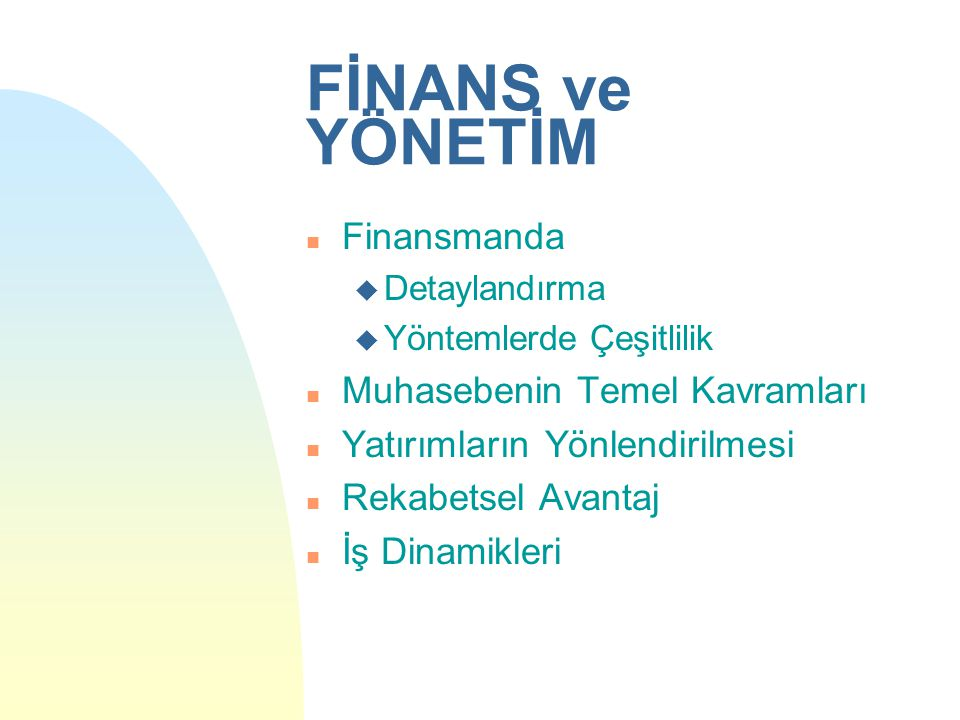 FİNANS ve YÖNETİM n Finansmanda u Detaylandırma u Yöntemlerde Çeşitlilik n Muhasebenin Temel Kavramları n Yatırımların Yönlendirilmesi n Rekabetsel Avantaj n İş Dinamikleri