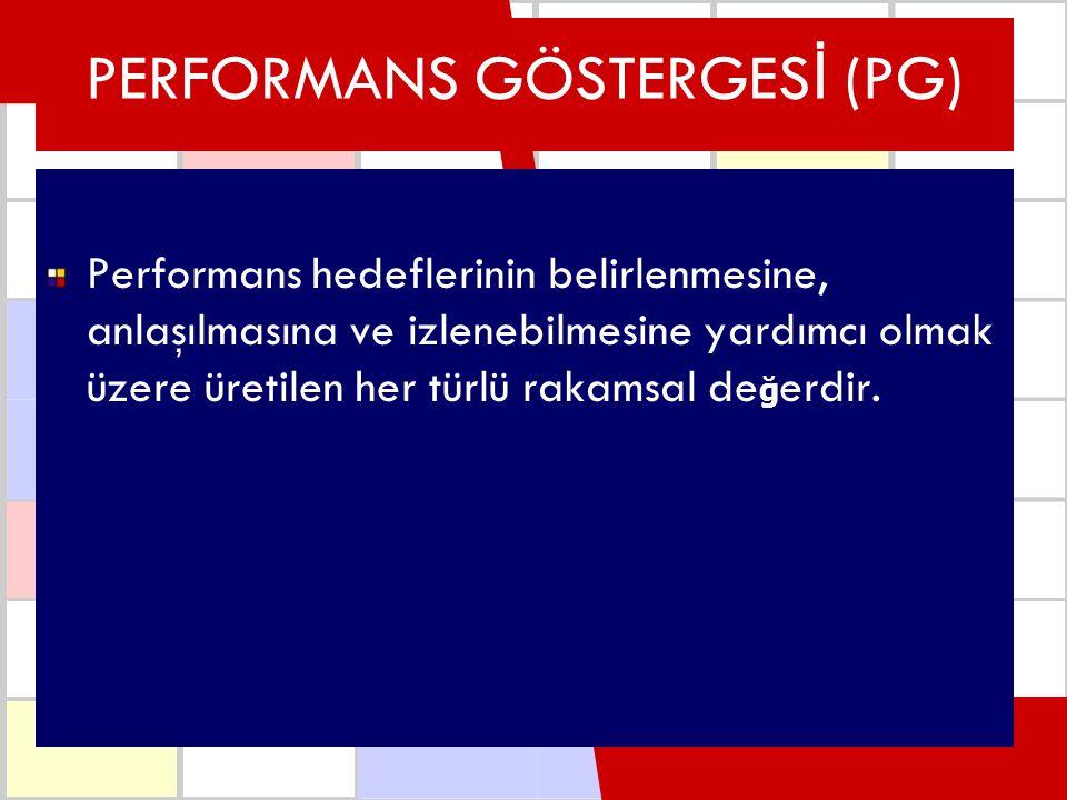 PERFORMANS GÖSTERGES İ (PG) Performans hedeflerinin belirlenmesine, anlaşılmasına ve izlenebilmesine yardımcı olmak üzere üretilen her türlü rakamsal