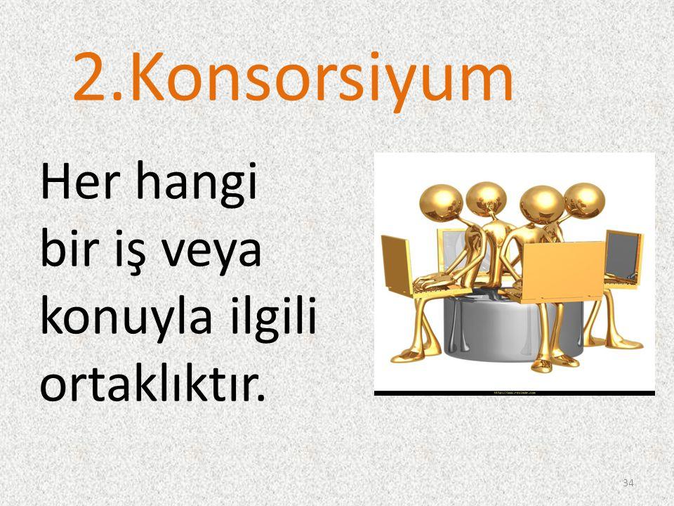 2.Konsorsiyum Her hangi bir iş veya konuyla ilgili ortaklıktır. 34