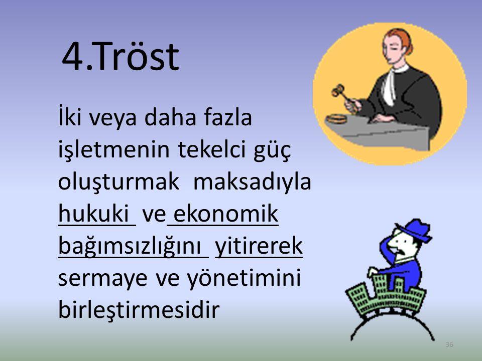 4.Tröst İki veya daha fazla işletmenin tekelci güç oluşturmak maksadıyla hukuki ve ekonomik bağımsızlığını yitirerek sermaye ve yönetimini birleştirmesidir 36
