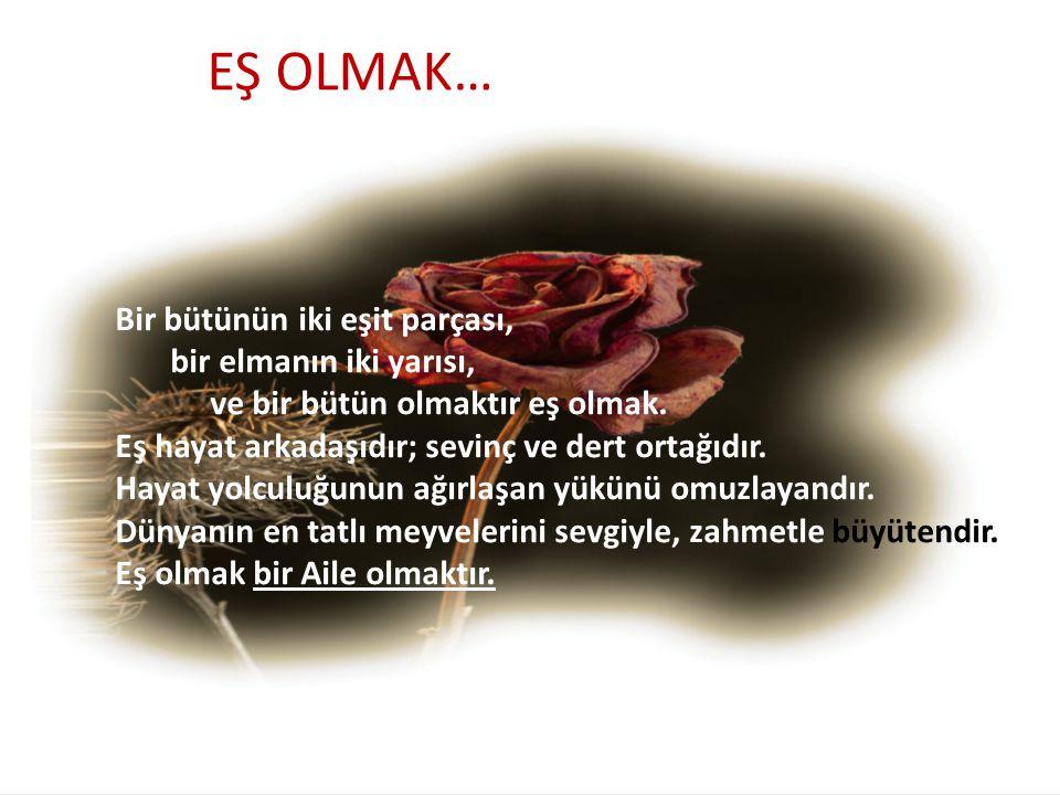 EŞ OLMAK… Bir bütünün iki eşit parçası, bir elmanın iki yarısı, ve bir bütün olmaktır eş olmak. Eş hayat arkadaşıdır; sevinç ve dert ortağıdır. Hayat