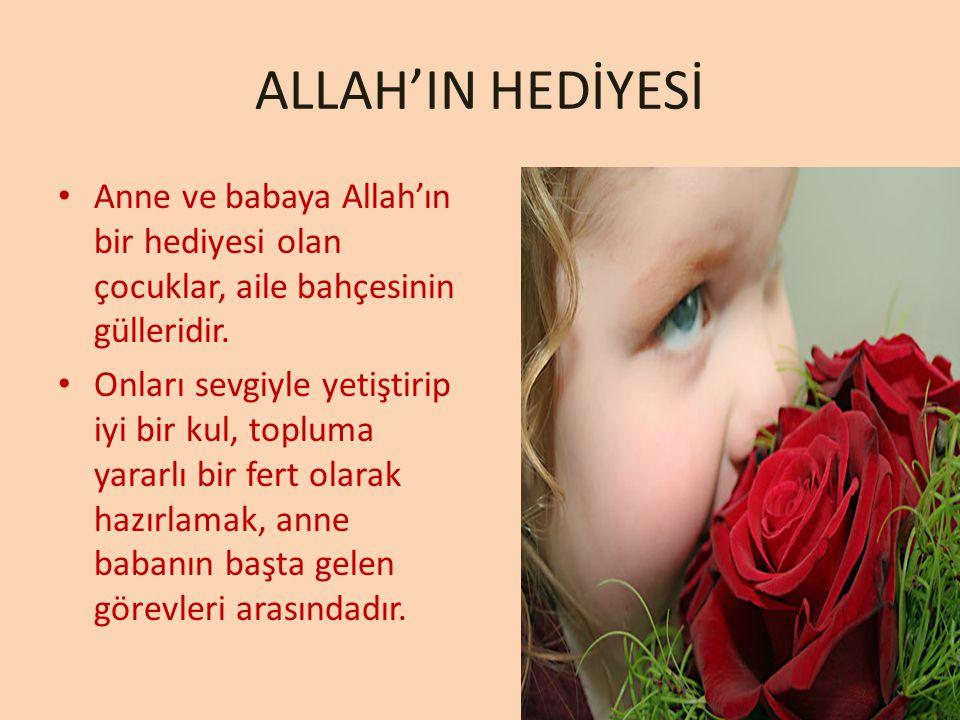 Anne ve babaya Allah'ın bir hediyesi olan çocuklar, aile bahçesinin gülleridir. Onları sevgiyle yetiştirip iyi bir kul, topluma yararlı bir fert olara