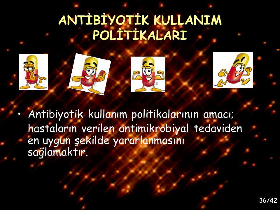 36/42 ANTİBİYOTİK KULLANIM POLİTİKALARI Antibiyotik kullanım politikalarının amacı; hastaların verilen antimikrobiyal tedaviden en uygun şekilde yarar