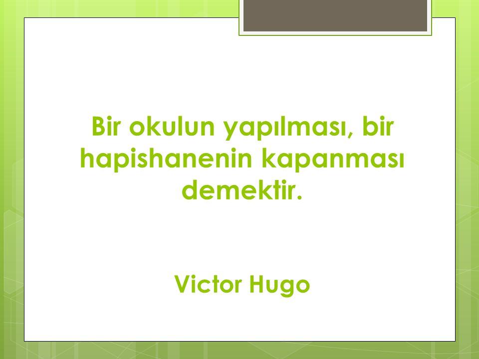 Bir okulun yapılması, bir hapishanenin kapanması demektir. Victor Hugo