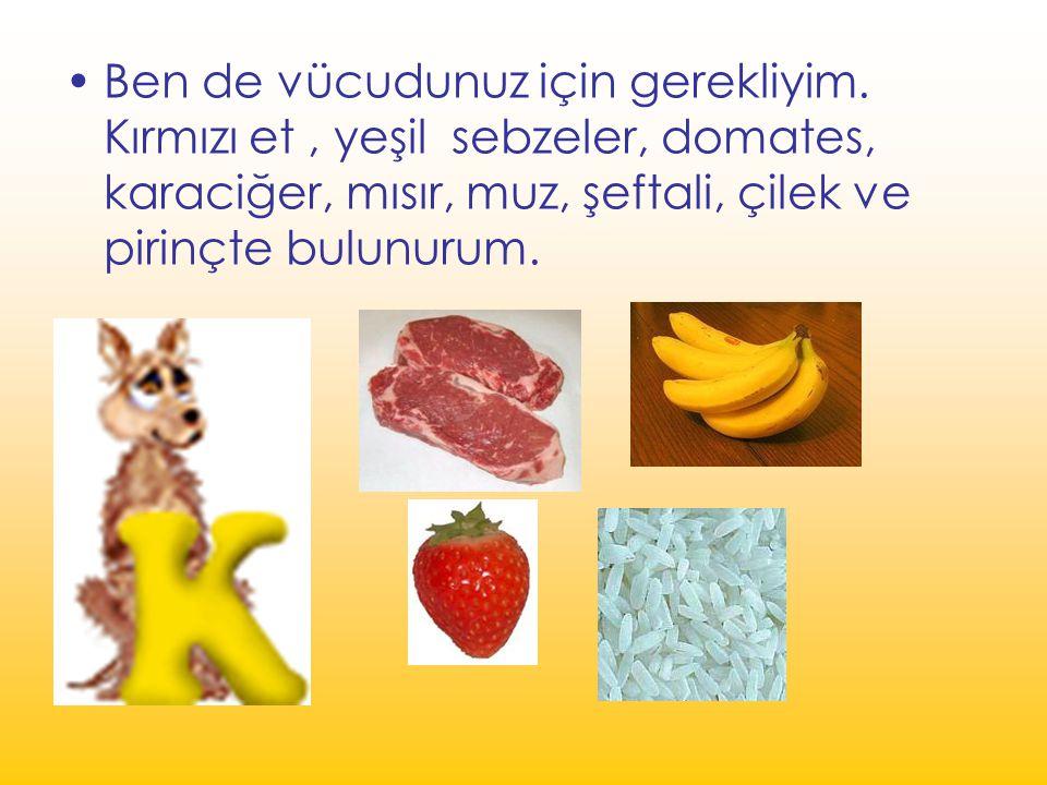 Ben de vücudunuz için gerekliyim. Kırmızı et, yeşil sebzeler, domates, karaciğer, mısır, muz, şeftali, çilek ve pirinçte bulunurum.