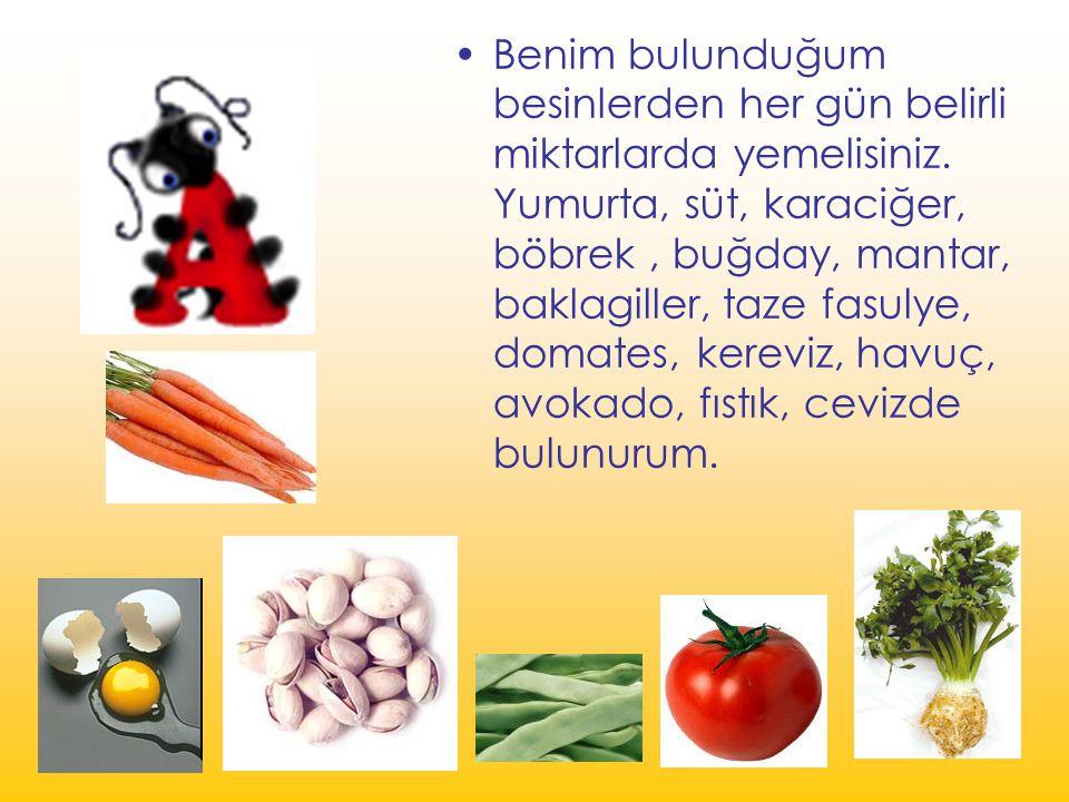 Benim bulunduğum besinlerden her gün belirli miktarlarda yemelisiniz. Yumurta, süt, karaciğer, böbrek, buğday, mantar, baklagiller, taze fasulye, doma