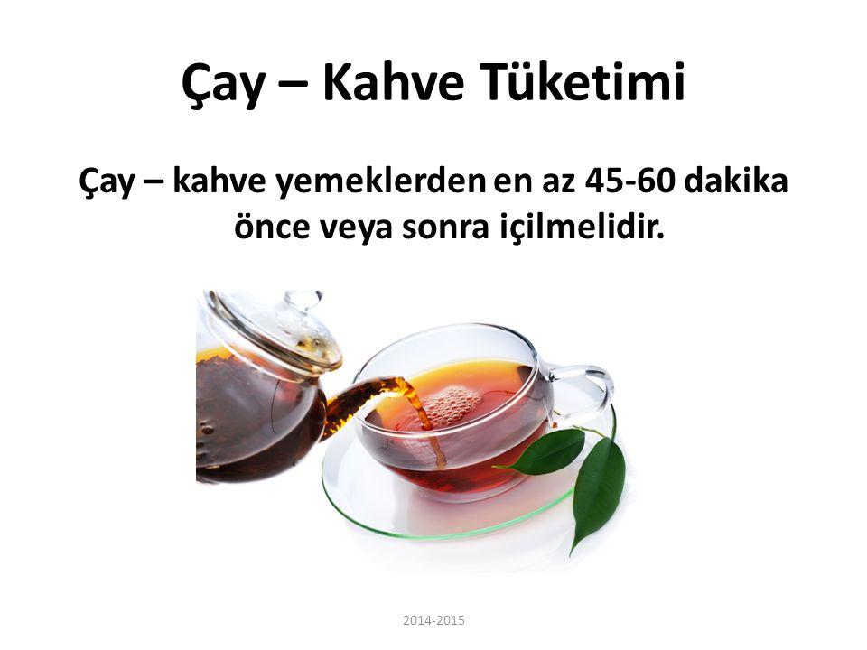 Çay – Kahve Tüketimi Çay – kahve yemeklerden en az 45-60 dakika önce veya sonra içilmelidir. 2014-2015