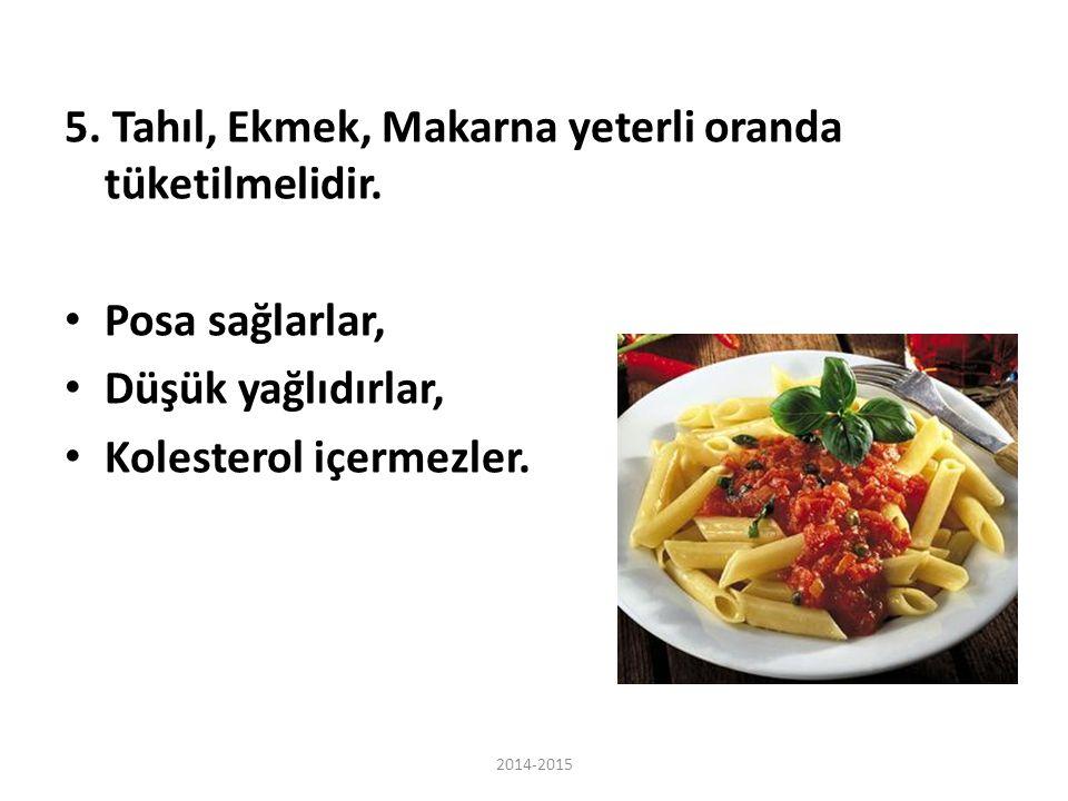 5. Tahıl, Ekmek, Makarna yeterli oranda tüketilmelidir. Posa sağlarlar, Düşük yağlıdırlar, Kolesterol içermezler. 2014-2015