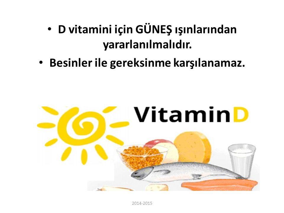 D vitamini için GÜNEŞ ışınlarından yararlanılmalıdır. Besinler ile gereksinme karşılanamaz. 2014-2015