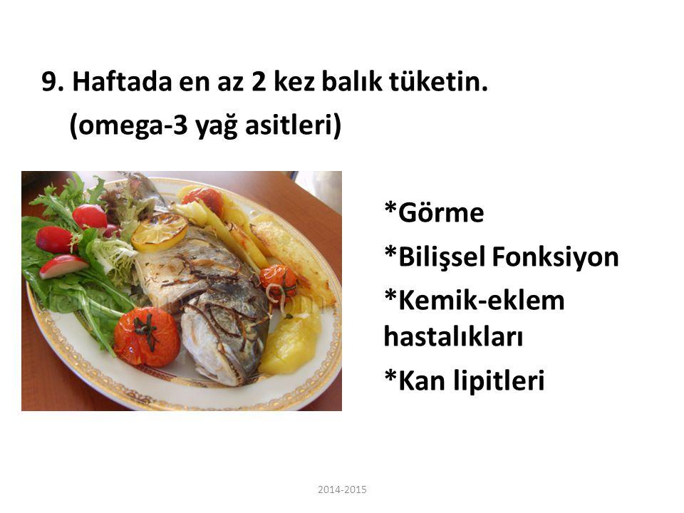 9. Haftada en az 2 kez balık tüketin. (omega-3 yağ asitleri) *Görme *Bilişsel Fonksiyon *Kemik-eklem hastalıkları *Kan lipitleri 2014-2015