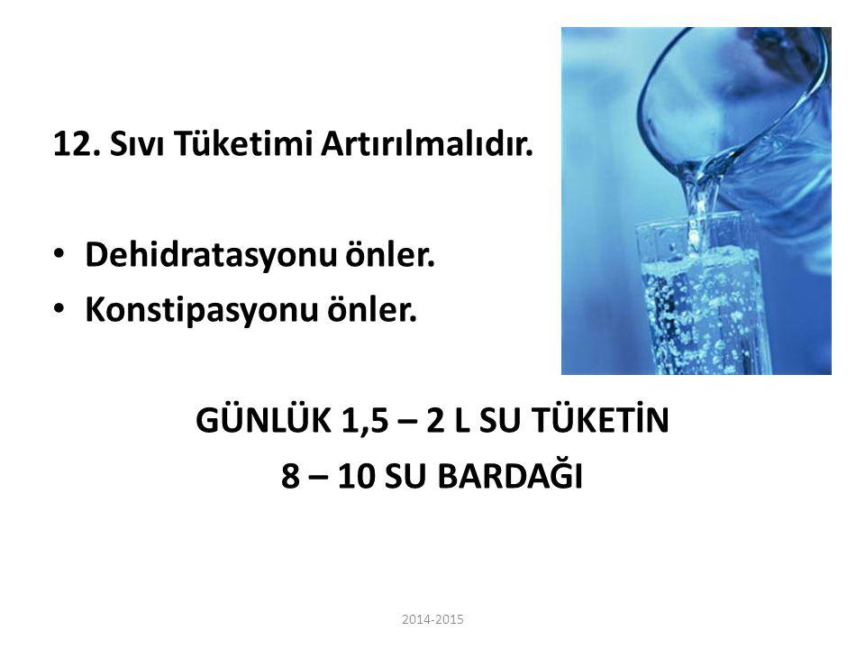 12. Sıvı Tüketimi Artırılmalıdır. Dehidratasyonu önler. Konstipasyonu önler. GÜNLÜK 1,5 – 2 L SU TÜKETİN 8 – 10 SU BARDAĞI 2014-2015