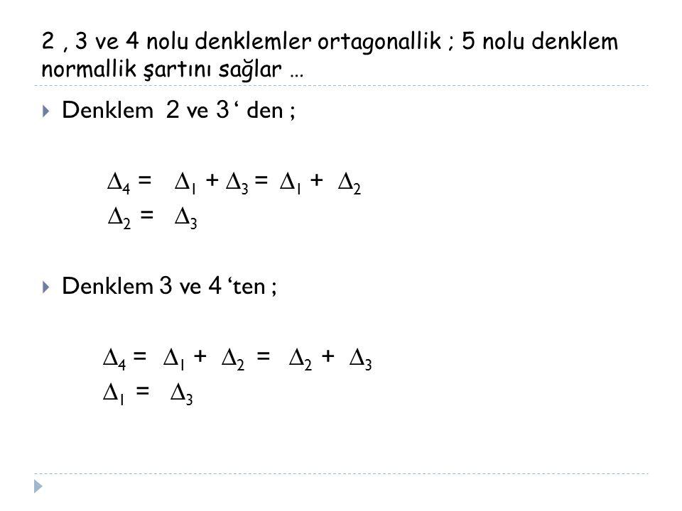 2, 3 ve 4 nolu denklemler ortagonallik ; 5 nolu denklem normallik şartını sağlar …  Denklem 2 ve 3 ' den ; ∆ 4 = ∆ 1 + ∆ 3 = ∆ 1 + ∆ 2 ∆ 2 = ∆ 3  De