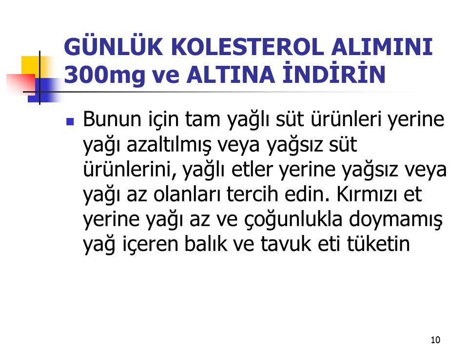 10 GÜNLÜK KOLESTEROL ALIMINI 300mg ve ALTINA İNDİRİN Bunun için tam yağlı süt ürünleri yerine yağı azaltılmış veya yağsız süt ürünlerini, yağlı etler