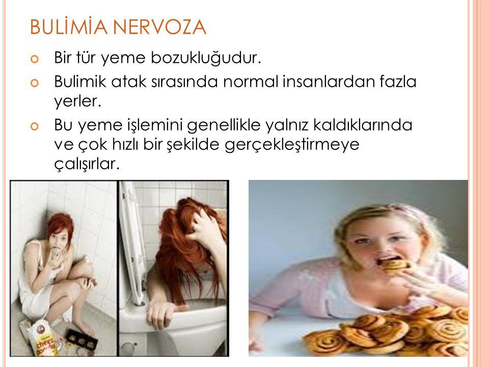BULİMİA NERVOZA Bir tür yeme bozukluğudur. Bulimik atak sırasında normal insanlardan fazla yerler. Bu yeme işlemini genellikle yalnız kaldıklarında ve