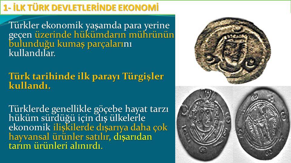 Türkler ekonomik yaşamda para yerine geçen üzerinde hükümdarın mührünün bulunduğu kumaş parçalarını kullandılar. Türk tarihinde ilk parayı Türgişler k