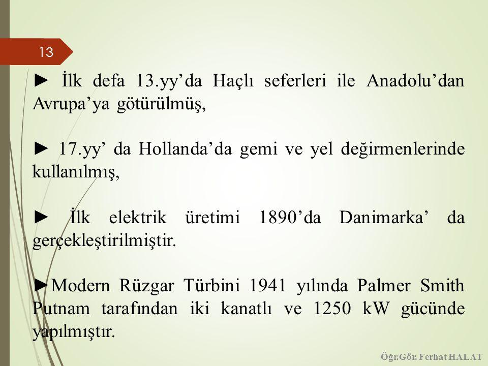 13 ► İlk defa 13.yy'da Haçlı seferleri ile Anadolu'dan Avrupa'ya götürülmüş, ► 17.yy' da Hollanda'da gemi ve yel değirmenlerinde kullanılmış, ► İlk elektrik üretimi 1890'da Danimarka' da gerçekleştirilmiştir.